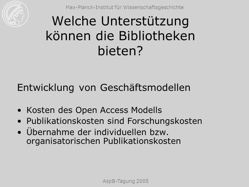 Max-Planck-Institut für Wissenschaftsgeschichte AspB-Tagung 2005 Welche Unterstützung können die Bibliotheken bieten? Entwicklung von Geschäftsmodelle