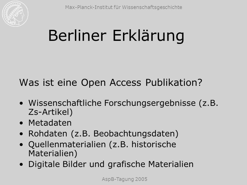 Max-Planck-Institut für Wissenschaftsgeschichte AspB-Tagung 2005 Berliner Erklärung Unterstützung des Open Access Paradigmas Forscher zur Veröffentlichung nach dem Open Access Prinzip ermutigen Wege und Methoden entwickeln, um für die Open Access Beiträge die Qualitätssicherung zu gewährleisten Open Access Veröffentlichungen bei der Begutachtung von Forschungsleistungen und wissenschaftlicher Karriere anerkennen