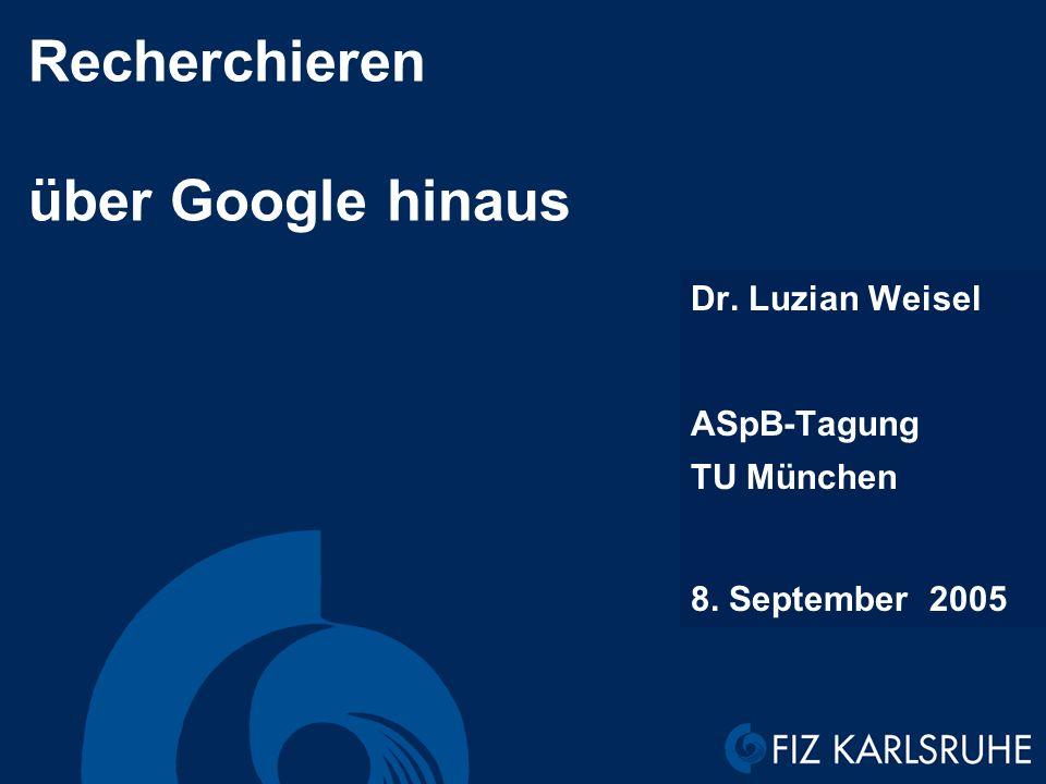 Recherchieren über Google hinaus Dr. Luzian Weisel ASpB-Tagung TU München 8. September 2005