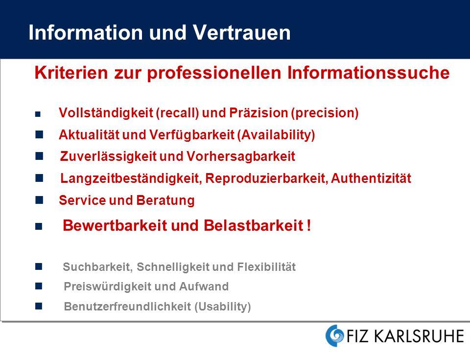 Information und Vertrauen Kriterien zur professionellen Informationssuche Vollständigkeit (recall) und Präzision (precision) Aktualität und Verfügbarkeit (Availability) Zuverlässigkeit und Vorhersagbarkeit Langzeitbeständigkeit, Reproduzierbarkeit, Authentizität Service und Beratung Bewertbarkeit und Belastbarkeit .
