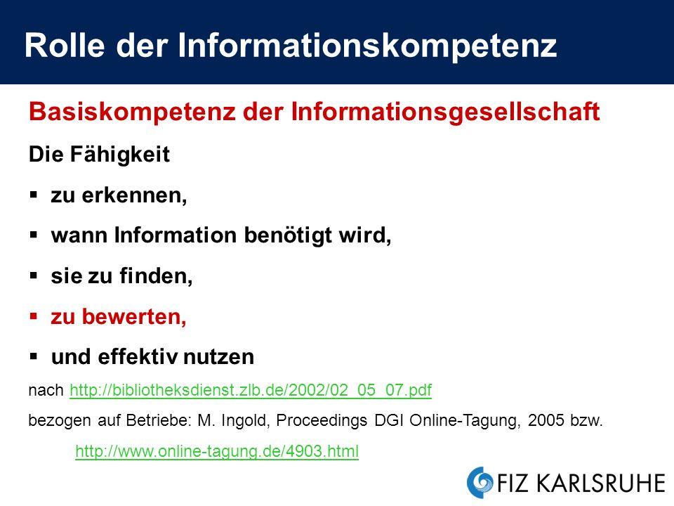 Rolle der Informationskompetenz Basiskompetenz der Informationsgesellschaft Die Fähigkeit zu erkennen, wann Information benötigt wird, sie zu finden, zu bewerten, und effektiv nutzen nach http://bibliotheksdienst.zlb.de/2002/02_05_07.pdfhttp://bibliotheksdienst.zlb.de/2002/02_05_07.pdf bezogen auf Betriebe: M.