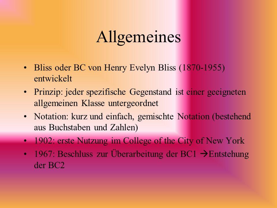 Allgemeines Bliss oder BC von Henry Evelyn Bliss (1870-1955) entwickelt Prinzip: jeder spezifische Gegenstand ist einer geeigneten allgemeinen Klasse untergeordnet Notation: kurz und einfach, gemischte Notation (bestehend aus Buchstaben und Zahlen) 1902: erste Nutzung im College of the City of New York 1967: Beschluss zur Überarbeitung der BC1 Entstehung der BC2
