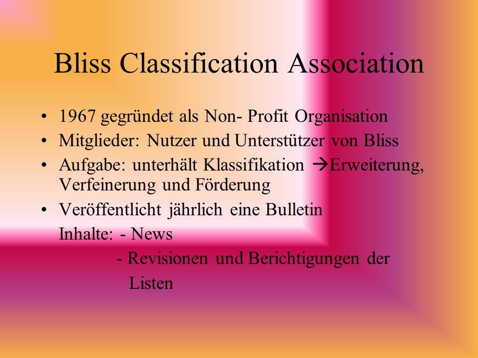 Bliss Classification Association 1967 gegründet als Non- Profit Organisation Mitglieder: Nutzer und Unterstützer von Bliss Aufgabe: unterhält Klassifikation Erweiterung, Verfeinerung und Förderung Veröffentlicht jährlich eine Bulletin Inhalte: - News - Revisionen und Berichtigungen der Listen