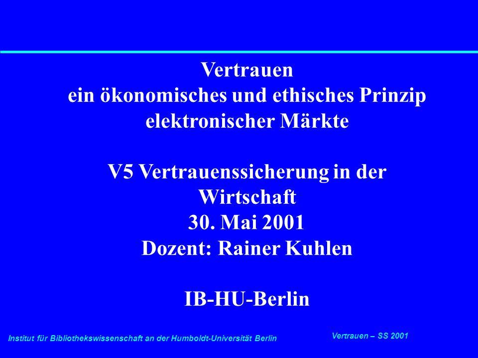 Institut für Bibliothekswissenschaft an der Humboldt-Universität Berlin 1 Vertrauen – SS 2001 30.5.2001 Vertrauenssicherung in der Wirtschaft Vertrauen ein ökonomisches und ethisches Prinzip elektronischer Märkte V5 Vertrauenssicherung in der Wirtschaft 30.