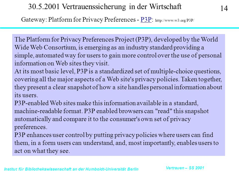 Institut für Bibliothekswissenschaft an der Humboldt-Universität Berlin 14 Vertrauen – SS 2001 30.5.2001 Vertrauenssicherung in der Wirtschaft Gateway: Platform for Privacy Preferences - P3P: http://www.w3.org/P3P/P3P The Platform for Privacy Preferences Project (P3P), developed by the World Wide Web Consortium, is emerging as an industry standard providing a simple, automated way for users to gain more control over the use of personal information on Web sites they visit.