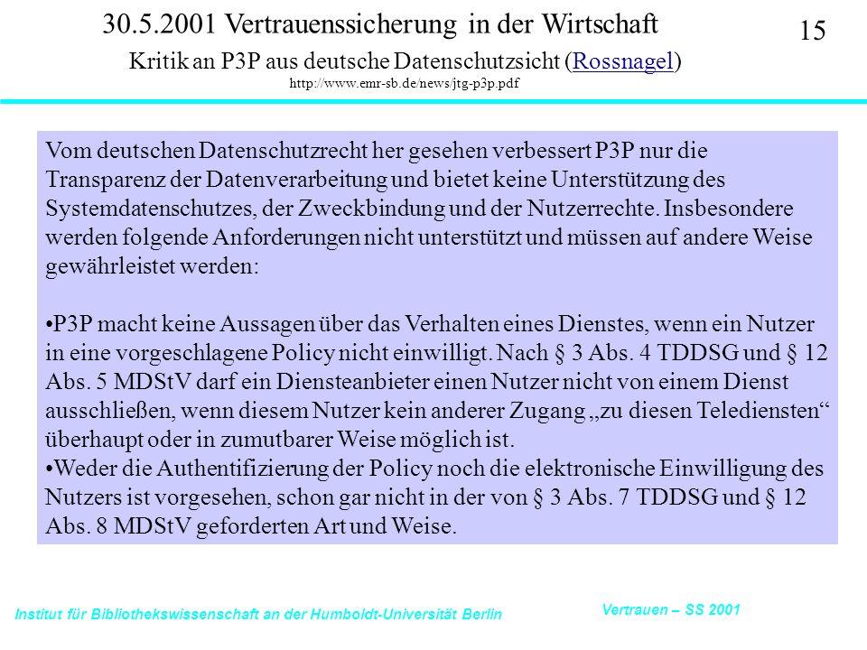 Institut für Bibliothekswissenschaft an der Humboldt-Universität Berlin 15 Vertrauen – SS 2001 30.5.2001 Vertrauenssicherung in der Wirtschaft Kritik an P3P aus deutsche Datenschutzsicht (Rossnagel) http://www.emr-sb.de/news/jtg-p3p.pdfRossnagel Vom deutschen Datenschutzrecht her gesehen verbessert P3P nur die Transparenz der Datenverarbeitung und bietet keine Unterstützung des Systemdatenschutzes, der Zweckbindung und der Nutzerrechte.