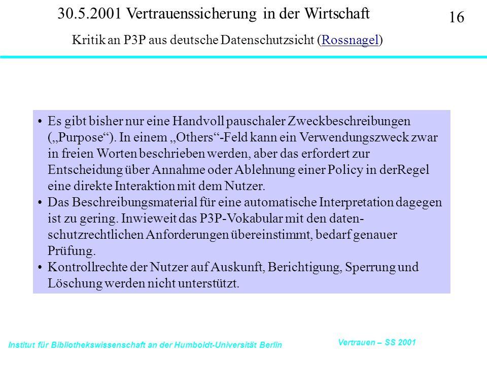 Institut für Bibliothekswissenschaft an der Humboldt-Universität Berlin 16 Vertrauen – SS 2001 30.5.2001 Vertrauenssicherung in der Wirtschaft Kritik an P3P aus deutsche Datenschutzsicht (Rossnagel)Rossnagel Es gibt bisher nur eine Handvoll pauschaler Zweckbeschreibungen (Purpose).