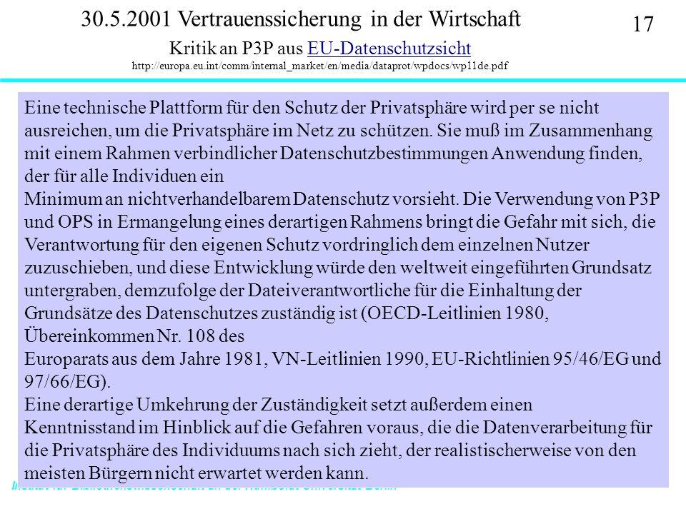 Institut für Bibliothekswissenschaft an der Humboldt-Universität Berlin 17 Vertrauen – SS 2001 30.5.2001 Vertrauenssicherung in der Wirtschaft Kritik an P3P aus EU-Datenschutzsicht http://europa.eu.int/comm/internal_market/en/media/dataprot/wpdocs/wp11de.pdfEU-Datenschutzsicht Eine technische Plattform für den Schutz der Privatsphäre wird per se nicht ausreichen, um die Privatsphäre im Netz zu schützen.