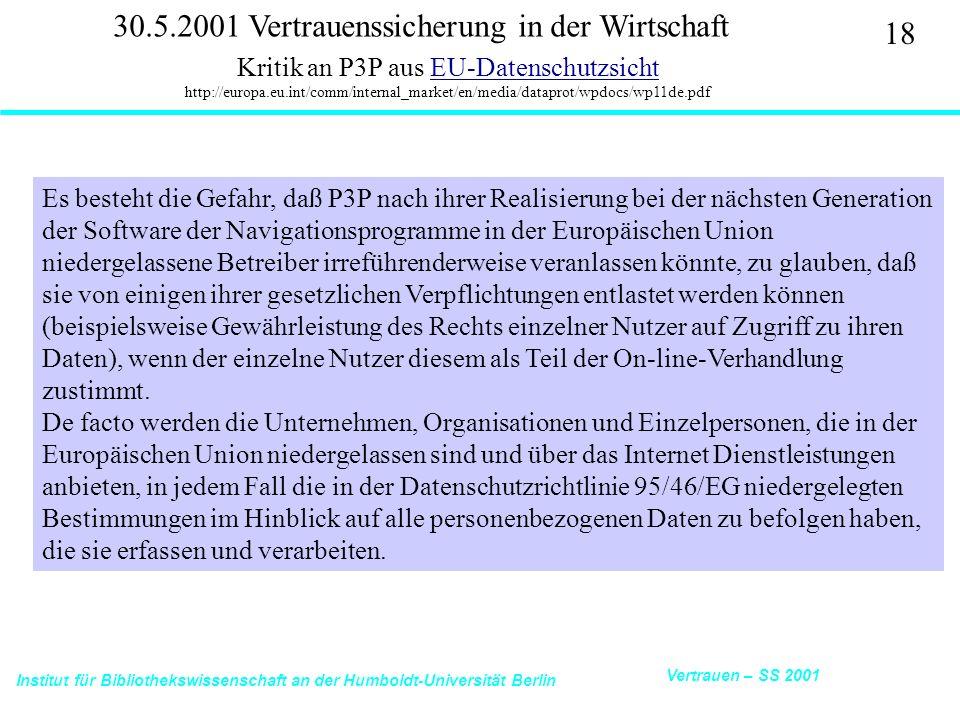 Institut für Bibliothekswissenschaft an der Humboldt-Universität Berlin 18 Vertrauen – SS 2001 30.5.2001 Vertrauenssicherung in der Wirtschaft Kritik an P3P aus EU-Datenschutzsicht http://europa.eu.int/comm/internal_market/en/media/dataprot/wpdocs/wp11de.pdfEU-Datenschutzsicht Es besteht die Gefahr, daß P3P nach ihrer Realisierung bei der nächsten Generation der Software der Navigationsprogramme in der Europäischen Union niedergelassene Betreiber irreführenderweise veranlassen könnte, zu glauben, daß sie von einigen ihrer gesetzlichen Verpflichtungen entlastet werden können (beispielsweise Gewährleistung des Rechts einzelner Nutzer auf Zugriff zu ihren Daten), wenn der einzelne Nutzer diesem als Teil der On-line-Verhandlung zustimmt.