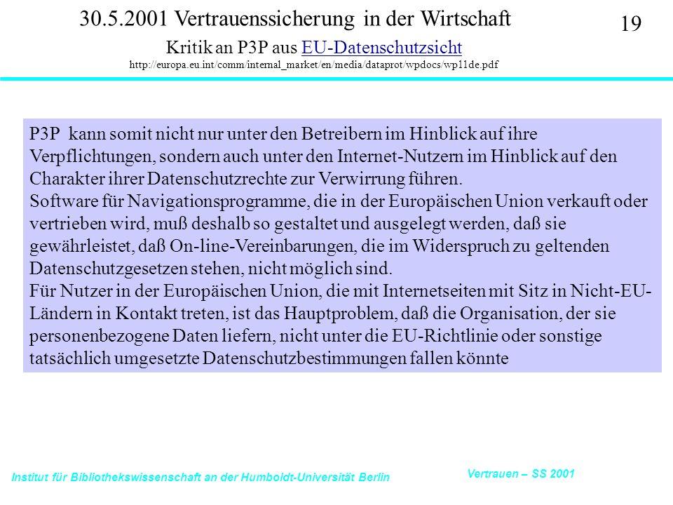 Institut für Bibliothekswissenschaft an der Humboldt-Universität Berlin 19 Vertrauen – SS 2001 30.5.2001 Vertrauenssicherung in der Wirtschaft Kritik an P3P aus EU-Datenschutzsicht http://europa.eu.int/comm/internal_market/en/media/dataprot/wpdocs/wp11de.pdfEU-Datenschutzsicht P3P kann somit nicht nur unter den Betreibern im Hinblick auf ihre Verpflichtungen, sondern auch unter den Internet-Nutzern im Hinblick auf den Charakter ihrer Datenschutzrechte zur Verwirrung führen.