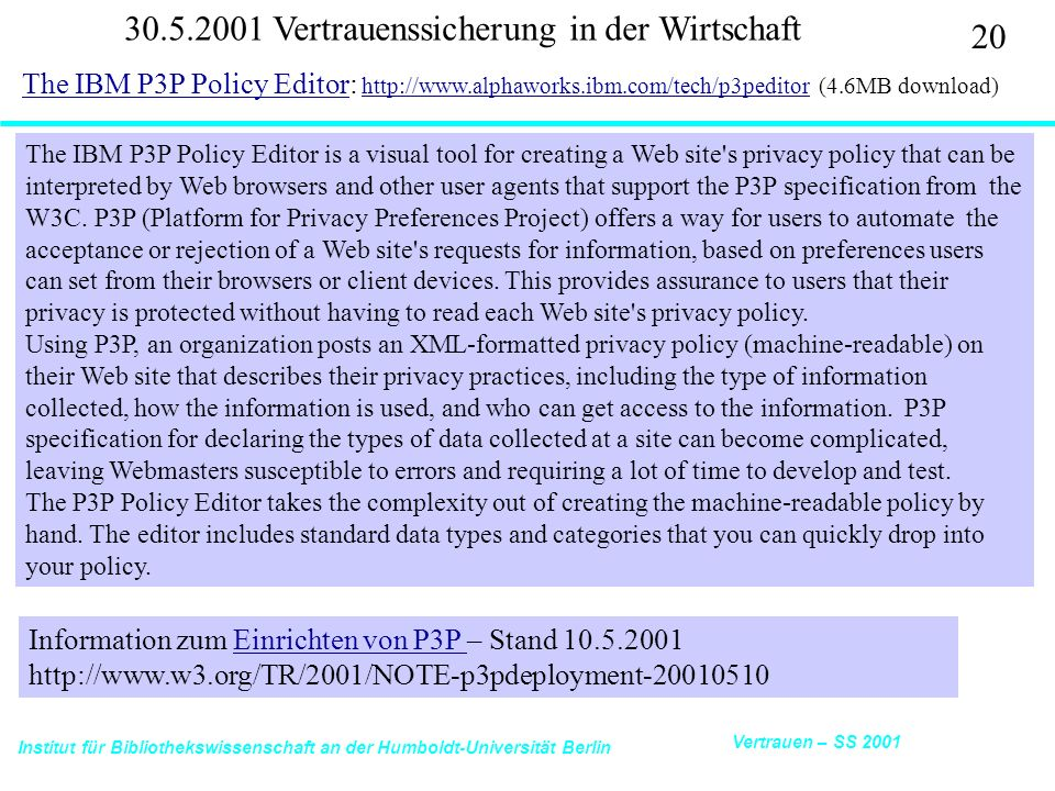 Institut für Bibliothekswissenschaft an der Humboldt-Universität Berlin 20 Vertrauen – SS 2001 30.5.2001 Vertrauenssicherung in der Wirtschaft The IBM P3P Policy EditorThe IBM P3P Policy Editor: http://www.alphaworks.ibm.com/tech/p3peditor (4.6MB download) http://www.alphaworks.ibm.com/tech/p3peditor The IBM P3P Policy Editor is a visual tool for creating a Web site s privacy policy that can be interpreted by Web browsers and other user agents that support the P3P specification from the W3C.