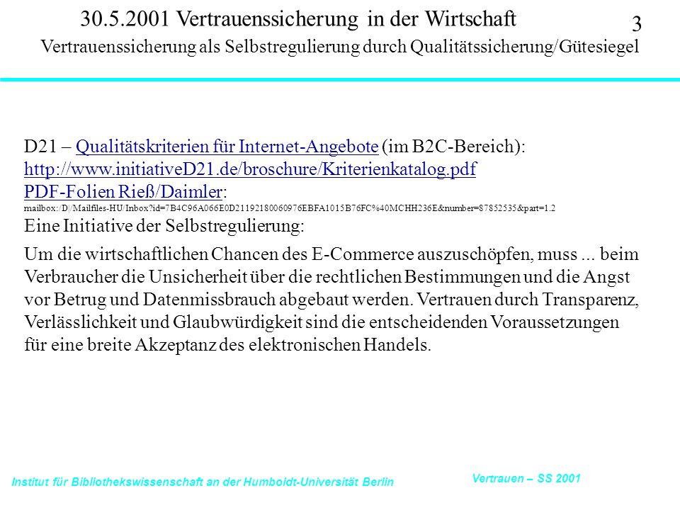 Institut für Bibliothekswissenschaft an der Humboldt-Universität Berlin 4 Vertrauen – SS 2001 30.5.2001 Vertrauenssicherung in der Wirtschaft D21 – Qualitätskriterien für Internet-Angebote (im B2C-Bereich): Ziel des Online-Sigels:Qualitätskriterien für Internet-Angebote uVerbrauchern eine klare Orientierung zu geben und sie in die Lage zu versetzen, im In- und Ausland seriöse Anbieter zuverlässig zu identifizieren, uHändlern ein Selbstregulierungssystem zur Verfügung zu stellen, dass das Vertrauen von Verbrauchern in möglichst vielen Ländern genießt und somit insbesondere für kleine und mittlere Betriebe Märkte öffnet und Marketingvorteile bietet.