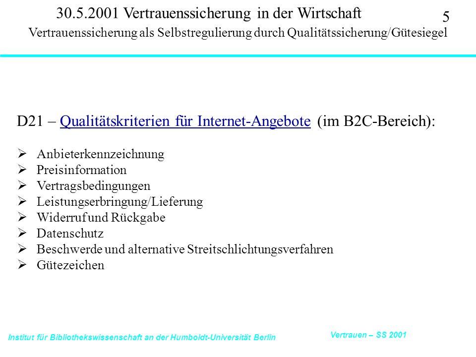 Institut für Bibliothekswissenschaft an der Humboldt-Universität Berlin 5 Vertrauen – SS 2001 30.5.2001 Vertrauenssicherung in der Wirtschaft D21 – Qualitätskriterien für Internet-Angebote (im B2C-Bereich):Qualitätskriterien für Internet-Angebote Anbieterkennzeichnung Preisinformation Vertragsbedingungen Leistungserbringung/Lieferung Widerruf und Rückgabe Datenschutz Beschwerde und alternative Streitschlichtungsverfahren Gütezeichen Vertrauenssicherung als Selbstregulierung durch Qualitätssicherung/Gütesiegel