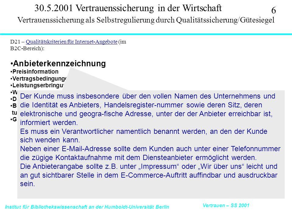Institut für Bibliothekswissenschaft an der Humboldt-Universität Berlin 6 Vertrauen – SS 2001 30.5.2001 Vertrauenssicherung in der Wirtschaft D21 – Qualitätskriterien für Internet-Angebote (im B2C-Bereich):Qualitätskriterien für Internet-Angebote Anbieterkennzeichnung Preisinformation Vertragsbedingungen Leistungserbringung/Lieferung Widerruf und Rückgabe Datenschutz Beschwerde und alternative Streitschlich- tungsverfahren Gütezeichen Vertrauenssicherung als Selbstregulierung durch Qualitätssicherung/Gütesiegel Der Kunde muss insbesondere über den vollen Namen des Unternehmens und die Identität es Anbieters, Handelsregister-nummer sowie deren Sitz, deren elektronische und geogra-fische Adresse, unter der der Anbieter erreichbar ist, informiert werden.