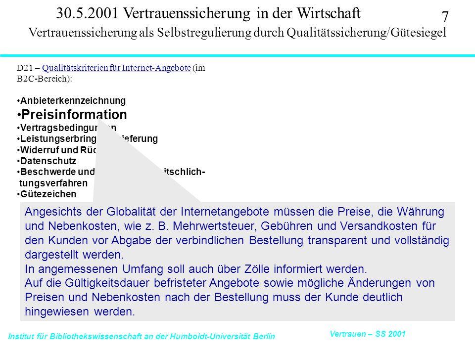 Institut für Bibliothekswissenschaft an der Humboldt-Universität Berlin 7 Vertrauen – SS 2001 30.5.2001 Vertrauenssicherung in der Wirtschaft D21 – Qualitätskriterien für Internet-Angebote (im B2C-Bereich):Qualitätskriterien für Internet-Angebote Anbieterkennzeichnung Preisinformation Vertragsbedingungen Leistungserbringung/Lieferung Widerruf und Rückgabe Datenschutz Beschwerde und alternative Streitschlich- tungsverfahren Gütezeichen Vertrauenssicherung als Selbstregulierung durch Qualitätssicherung/Gütesiegel Angesichts der Globalität der Internetangebote müssen die Preise, die Währung und Nebenkosten, wie z.