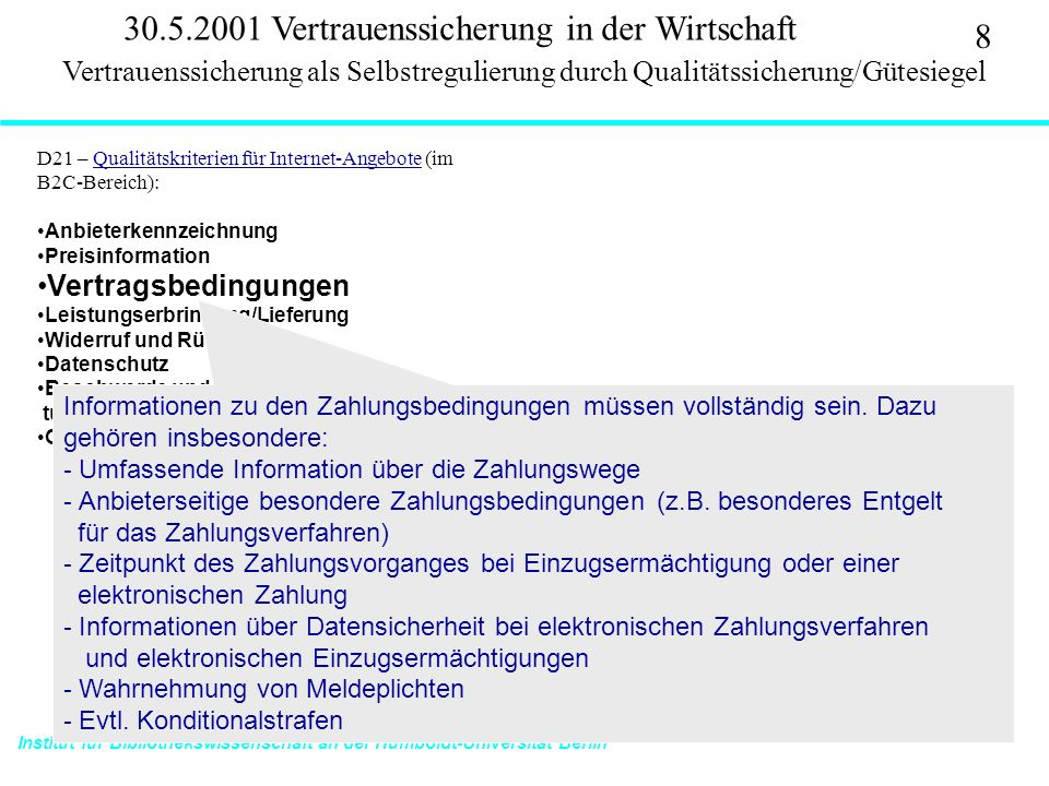 Institut für Bibliothekswissenschaft an der Humboldt-Universität Berlin 8 Vertrauen – SS 2001 30.5.2001 Vertrauenssicherung in der Wirtschaft D21 – Qualitätskriterien für Internet-Angebote (im B2C-Bereich):Qualitätskriterien für Internet-Angebote Anbieterkennzeichnung Preisinformation Vertragsbedingungen Leistungserbringung/Lieferung Widerruf und Rückgabe Datenschutz Beschwerde und alternative Streitschlich- tungsverfahren Gütezeichen Vertrauenssicherung als Selbstregulierung durch Qualitätssicherung/Gütesiegel Informationen zu den Zahlungsbedingungen müssen vollständig sein.