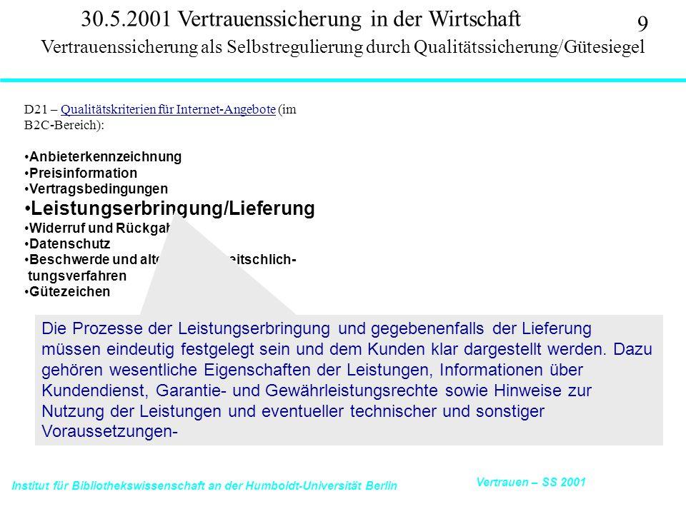 Institut für Bibliothekswissenschaft an der Humboldt-Universität Berlin 9 Vertrauen – SS 2001 30.5.2001 Vertrauenssicherung in der Wirtschaft D21 – Qualitätskriterien für Internet-Angebote (im B2C-Bereich):Qualitätskriterien für Internet-Angebote Anbieterkennzeichnung Preisinformation Vertragsbedingungen Leistungserbringung/Lieferung Widerruf und Rückgabe Datenschutz Beschwerde und alternative Streitschlich- tungsverfahren Gütezeichen Vertrauenssicherung als Selbstregulierung durch Qualitätssicherung/Gütesiegel Die Prozesse der Leistungserbringung und gegebenenfalls der Lieferung müssen eindeutig festgelegt sein und dem Kunden klar dargestellt werden.