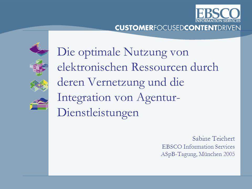 Die optimale Nutzung von elektronischen Ressourcen durch deren Vernetzung und die Integration von Agentur- Dienstleistungen Sabine Teichert EBSCO Info