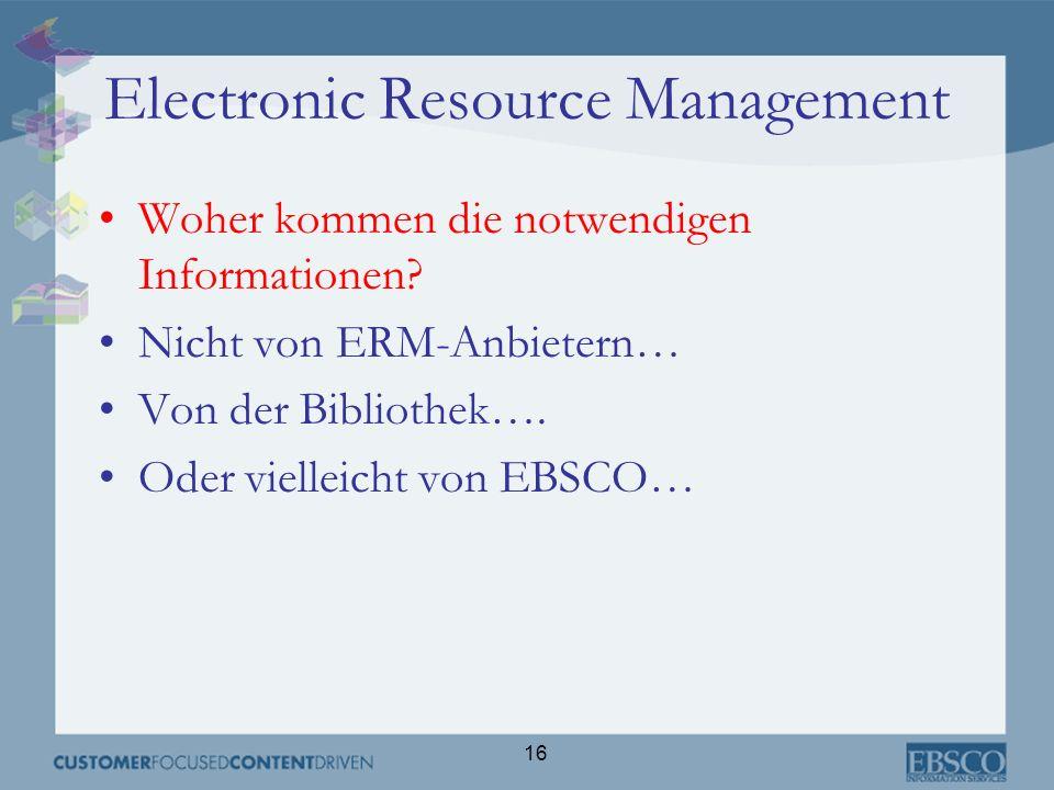 16 Electronic Resource Management Woher kommen die notwendigen Informationen? Nicht von ERM-Anbietern… Von der Bibliothek…. Oder vielleicht von EBSCO…