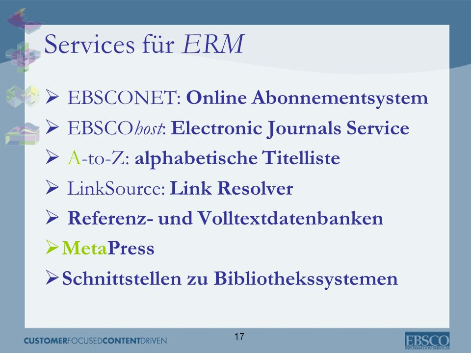 17 Services für ERM EBSCONET: Online Abonnementsystem EBSCOhost: Electronic Journals Service A-to-Z: alphabetische Titelliste LinkSource: Link Resolve