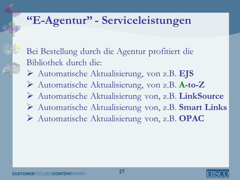 27 E-Agentur - Serviceleistungen Bei Bestellung durch die Agentur profitiert die Bibliothek durch die: Automatische Aktualisierung, von z.B. EJS Autom