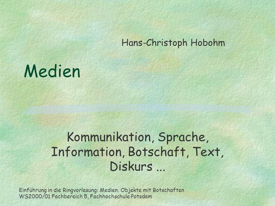 Medien Kommunikation, Sprache, Information, Botschaft, Text, Diskurs... Hans-Christoph Hobohm Einführung in die Ringvorlesung: Medien. Objekte mit Bot