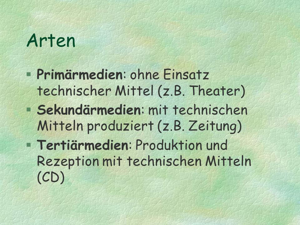 Arten §Primärmedien: ohne Einsatz technischer Mittel (z.B. Theater) §Sekundärmedien: mit technischen Mitteln produziert (z.B. Zeitung) §Tertiärmedien: