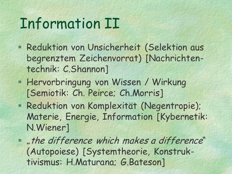 Information II §Reduktion von Unsicherheit (Selektion aus begrenztem Zeichenvorrat) [Nachrichten- technik: C.Shannon] §Hervorbringung von Wissen / Wir