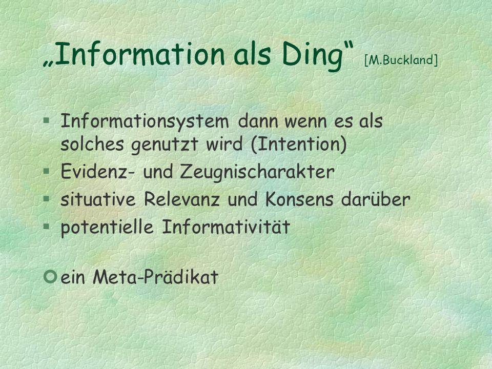 Information als Ding [M.Buckland] §Informationsystem dann wenn es als solches genutzt wird (Intention) §Evidenz- und Zeugnischarakter §situative Relev