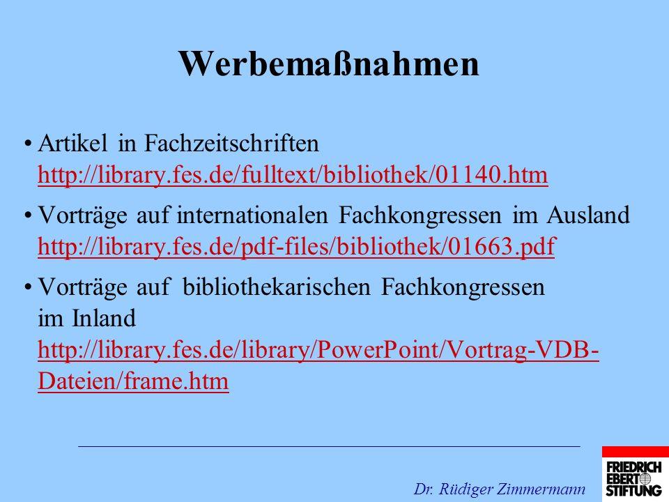 Werbemaßnahmen Artikel in Fachzeitschriften http://library.fes.de/fulltext/bibliothek/01140.htm http://library.fes.de/fulltext/bibliothek/01140.htm Vorträge auf internationalen Fachkongressen im Ausland http://library.fes.de/pdf-files/bibliothek/01663.pdf http://library.fes.de/pdf-files/bibliothek/01663.pdf Vorträge auf bibliothekarischen Fachkongressen im Inland http://library.fes.de/library/PowerPoint/Vortrag-VDB- Dateien/frame.htm http://library.fes.de/library/PowerPoint/Vortrag-VDB- Dateien/frame.htm Dr.