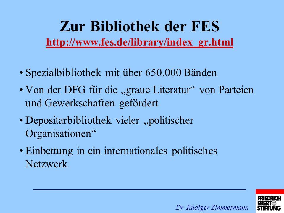 Zur Bibliothek der FES http://www.fes.de/library/index_gr.html http://www.fes.de/library/index_gr.html Spezialbibliothek mit über 650.000 Bänden Von der DFG für die graue Literatur von Parteien und Gewerkschaften gefördert Depositarbibliothek vieler politischer Organisationen Einbettung in ein internationales politisches Netzwerk Dr.
