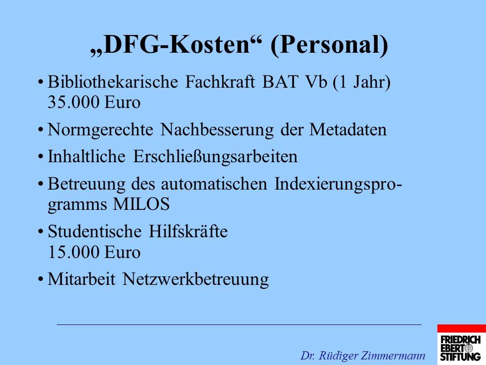 DFG-Kosten (Personal) Bibliothekarische Fachkraft BAT Vb (1 Jahr) 35.000 Euro Normgerechte Nachbesserung der Metadaten Inhaltliche Erschließungsarbeiten Betreuung des automatischen Indexierungspro- gramms MILOS Studentische Hilfskräfte 15.000 Euro Mitarbeit Netzwerkbetreuung Dr.
