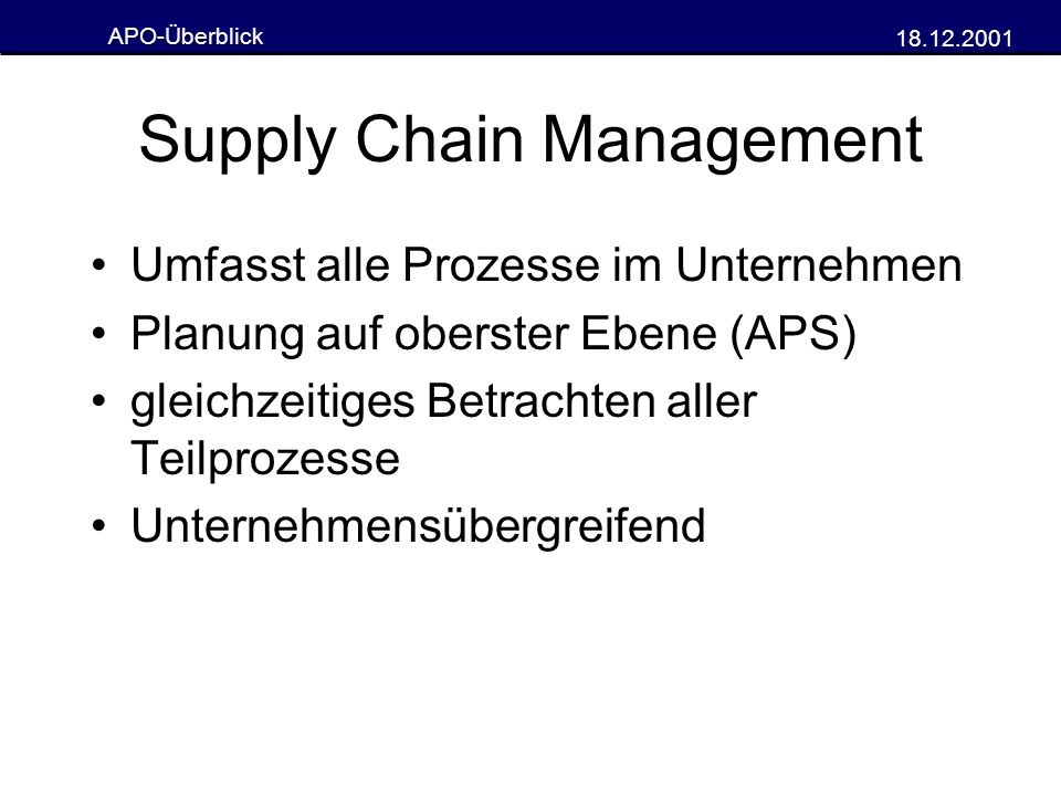 APO-Überblick 18.12.2001 Supply Chain Management Umfasst alle Prozesse im Unternehmen Planung auf oberster Ebene (APS) gleichzeitiges Betrachten aller