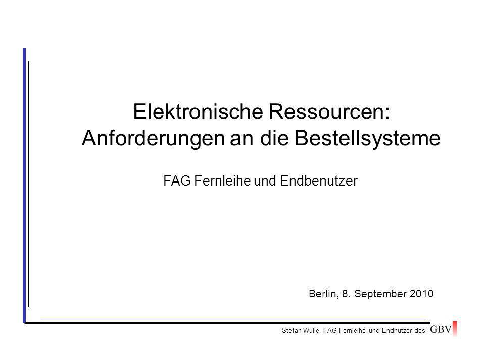 Elektronische Ressourcen: Anforderungen an die Bestellsysteme Stefan Wulle, FAG Fernleihe und Endnutzer des Berlin, 8. September 2010 FAG Fernleihe un
