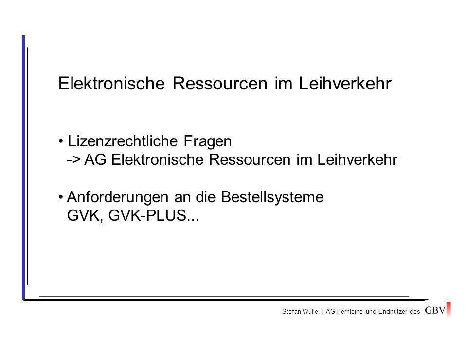 Stefan Wulle, FAG Fernleihe und Endnutzer des Elektronische Ressourcen im Leihverkehr Lizenzrechtliche Fragen -> AG Elektronische Ressourcen im Leihverkehr Anforderungen an die Bestellsysteme GVK, GVK-PLUS...