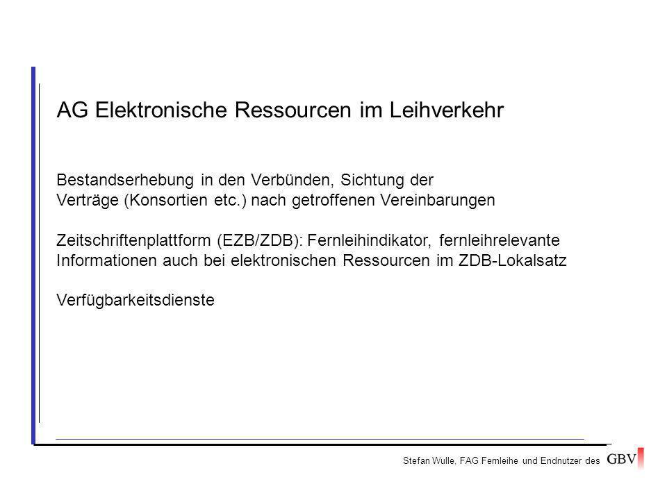 AG Elektronische Ressourcen im Leihverkehr Bestandserhebung in den Verbünden, Sichtung der Verträge (Konsortien etc.) nach getroffenen Vereinbarungen Zeitschriftenplattform (EZB/ZDB): Fernleihindikator, fernleihrelevante Informationen auch bei elektronischen Ressourcen im ZDB-Lokalsatz Verfügbarkeitsdienste Stefan Wulle, FAG Fernleihe und Endnutzer des