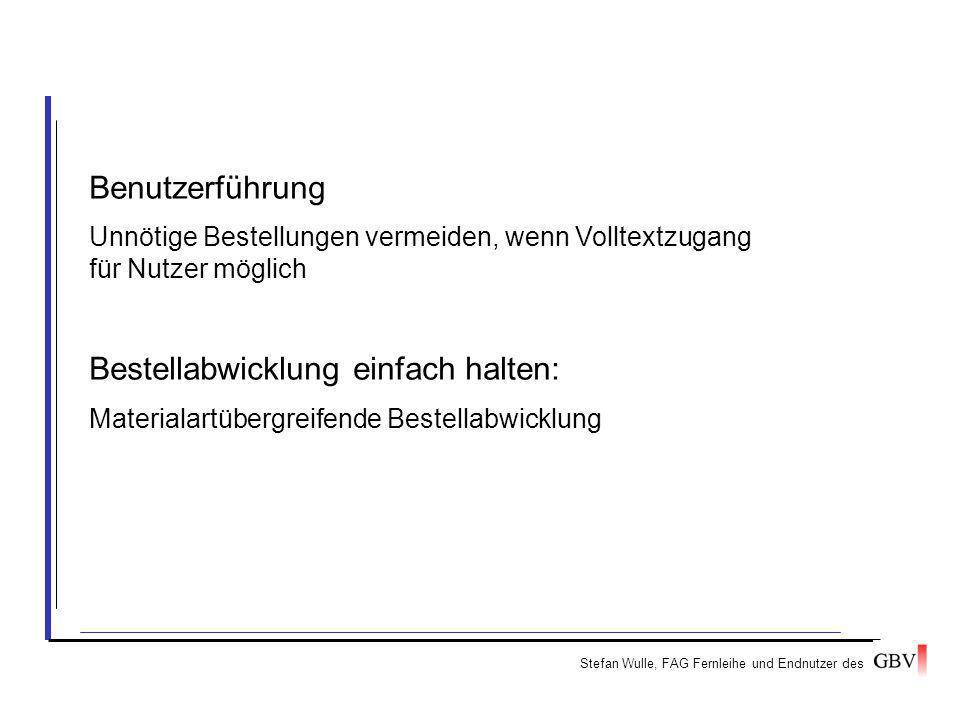 Stefan Wulle, FAG Fernleihe und Endnutzer des Benutzerführung Unnötige Bestellungen vermeiden, wenn Volltextzugang für Nutzer möglich Bestellabwicklung einfach halten: Materialartübergreifende Bestellabwicklung