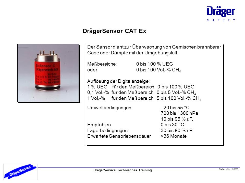 DrägerService Technisches Training DrägerSensor CAT Ex Steffen Kühn 10/2000 Der Sensor dient zur Überwachung von Gemischen brennbarer Gase oder Dämpfe mit der Umgebungsluft.