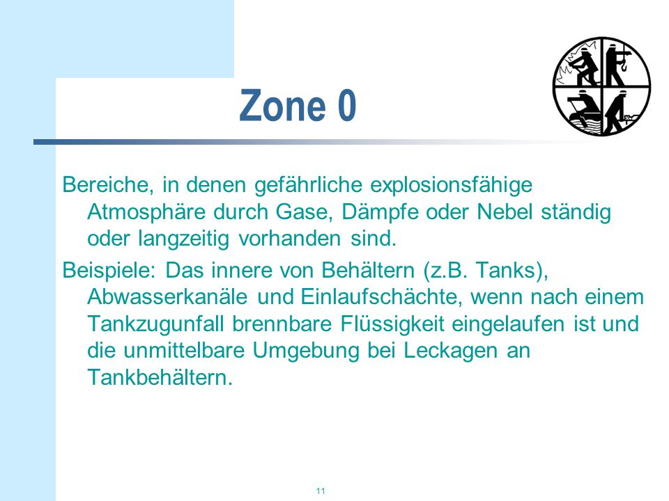 11 Zone 0 Bereiche, in denen gefährliche explosionsfähige Atmosphäre durch Gase, Dämpfe oder Nebel ständig oder langzeitig vorhanden sind. Beispiele: