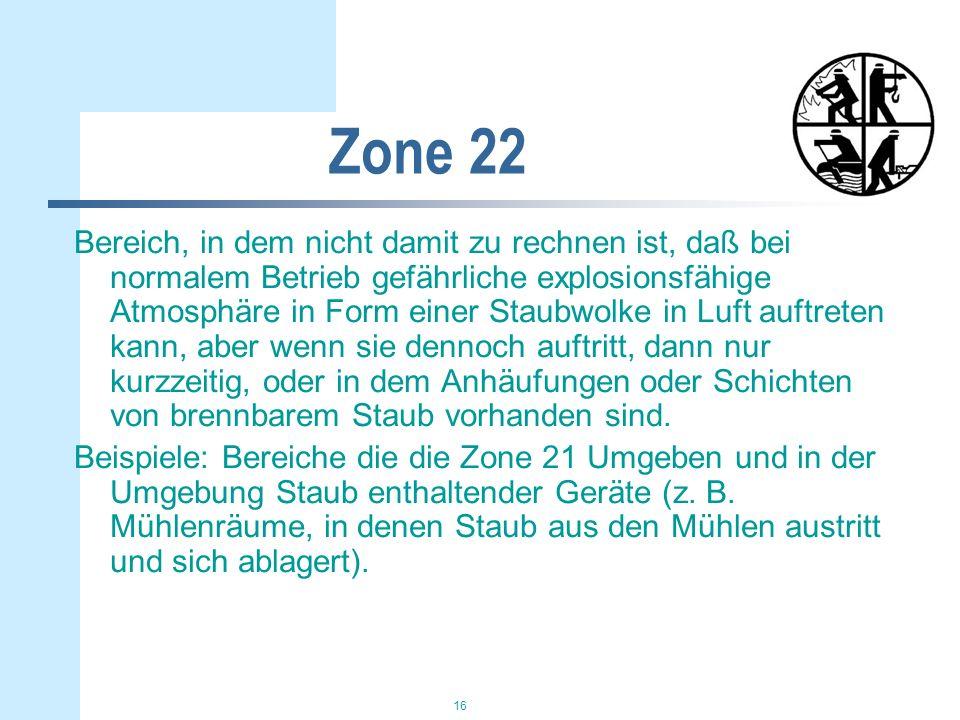 16 Zone 22 Bereich, in dem nicht damit zu rechnen ist, daß bei normalem Betrieb gefährliche explosionsfähige Atmosphäre in Form einer Staubwolke in Luft auftreten kann, aber wenn sie dennoch auftritt, dann nur kurzzeitig, oder in dem Anhäufungen oder Schichten von brennbarem Staub vorhanden sind.