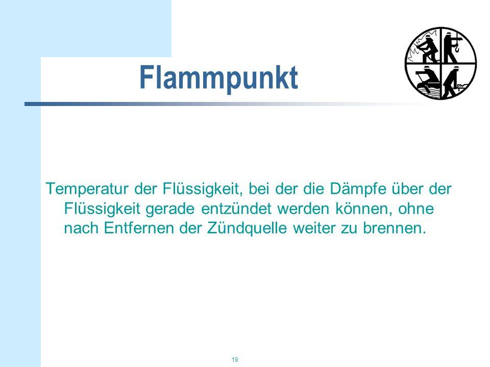 19 Flammpunkt Temperatur der Flüssigkeit, bei der die Dämpfe über der Flüssigkeit gerade entzündet werden können, ohne nach Entfernen der Zündquelle w