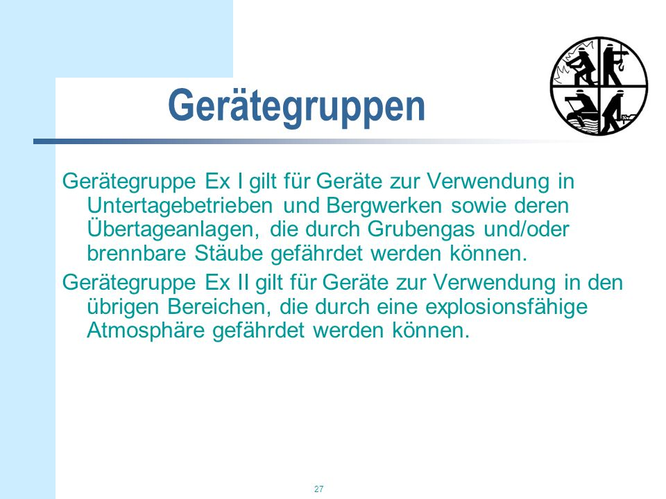 27 Gerätegruppen Gerätegruppe Ex I gilt für Geräte zur Verwendung in Untertagebetrieben und Bergwerken sowie deren Übertageanlagen, die durch Grubenga