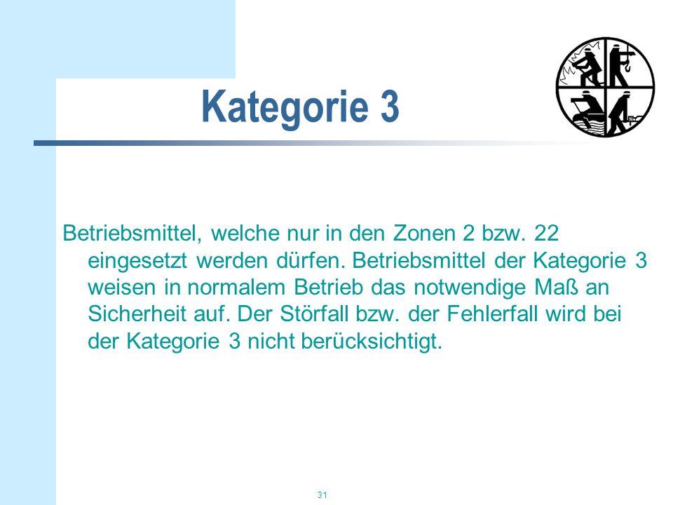 31 Kategorie 3 Betriebsmittel, welche nur in den Zonen 2 bzw. 22 eingesetzt werden dürfen. Betriebsmittel der Kategorie 3 weisen in normalem Betrieb d