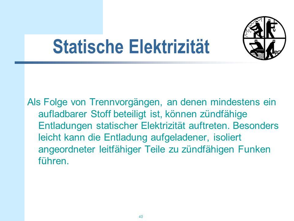 40 Statische Elektrizität Als Folge von Trennvorgängen, an denen mindestens ein aufladbarer Stoff beteiligt ist, können zündfähige Entladungen statischer Elektrizität auftreten.