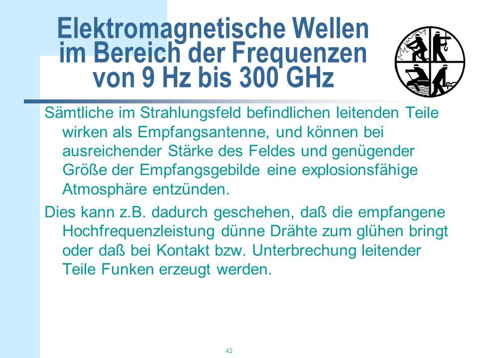 42 Elektromagnetische Wellen im Bereich der Frequenzen von 9 Hz bis 300 GHz Sämtliche im Strahlungsfeld befindlichen leitenden Teile wirken als Empfangsantenne, und können bei ausreichender Stärke des Feldes und genügender Größe der Empfangsgebilde eine explosionsfähige Atmosphäre entzünden.