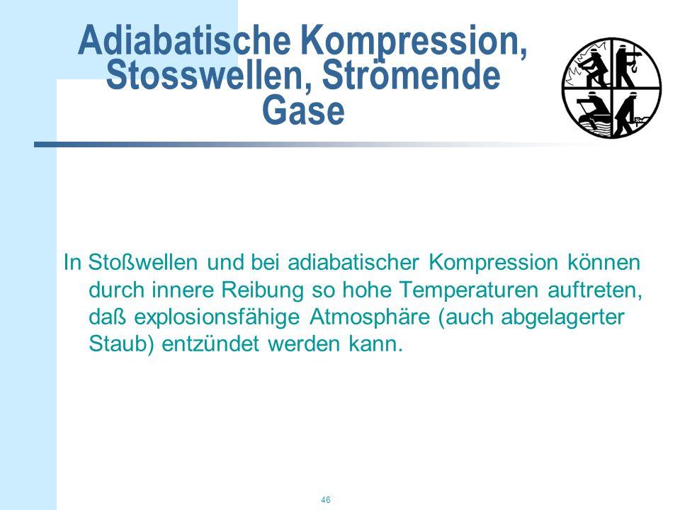 46 Adiabatische Kompression, Stosswellen, Strömende Gase In Stoßwellen und bei adiabatischer Kompression können durch innere Reibung so hohe Temperaturen auftreten, daß explosionsfähige Atmosphäre (auch abgelagerter Staub) entzündet werden kann.