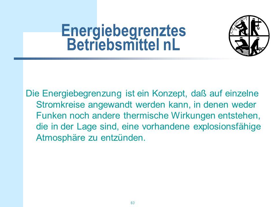 63 Energiebegrenztes Betriebsmittel nL Die Energiebegrenzung ist ein Konzept, daß auf einzelne Stromkreise angewandt werden kann, in denen weder Funken noch andere thermische Wirkungen entstehen, die in der Lage sind, eine vorhandene explosionsfähige Atmosphäre zu entzünden.