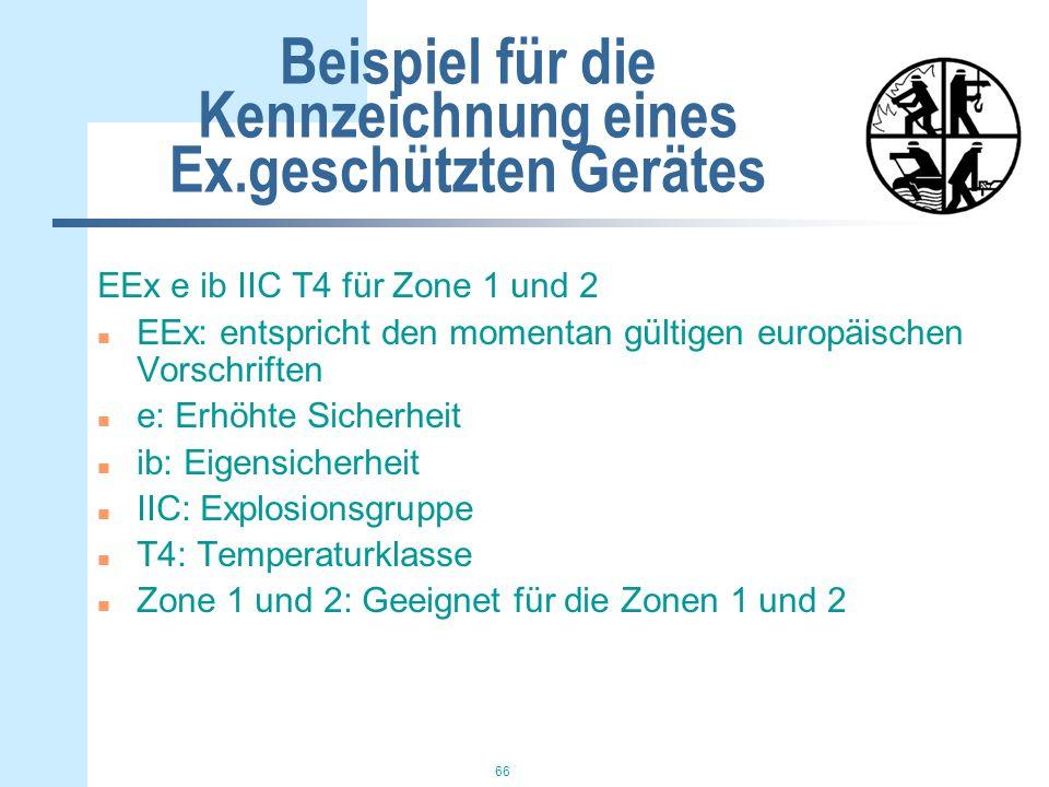 66 Beispiel für die Kennzeichnung eines Ex.geschützten Gerätes EEx e ib IIC T4 für Zone 1 und 2 n EEx: entspricht den momentan gültigen europäischen Vorschriften n e: Erhöhte Sicherheit n ib: Eigensicherheit n IIC: Explosionsgruppe n T4: Temperaturklasse n Zone 1 und 2: Geeignet für die Zonen 1 und 2