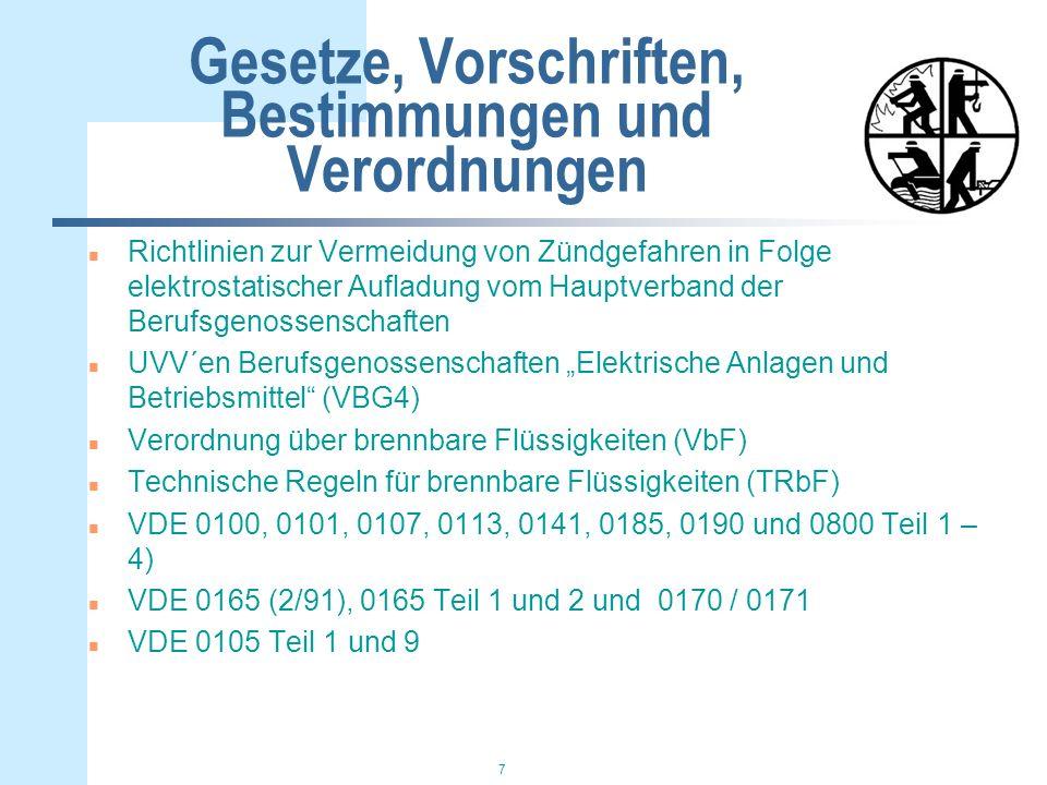 7 Gesetze, Vorschriften, Bestimmungen und Verordnungen n Richtlinien zur Vermeidung von Zündgefahren in Folge elektrostatischer Aufladung vom Hauptverband der Berufsgenossenschaften n UVV´en Berufsgenossenschaften Elektrische Anlagen und Betriebsmittel (VBG4) n Verordnung über brennbare Flüssigkeiten (VbF) n Technische Regeln für brennbare Flüssigkeiten (TRbF) n VDE 0100, 0101, 0107, 0113, 0141, 0185, 0190 und 0800 Teil 1 – 4) n VDE 0165 (2/91), 0165 Teil 1 und 2 und 0170 / 0171 n VDE 0105 Teil 1 und 9