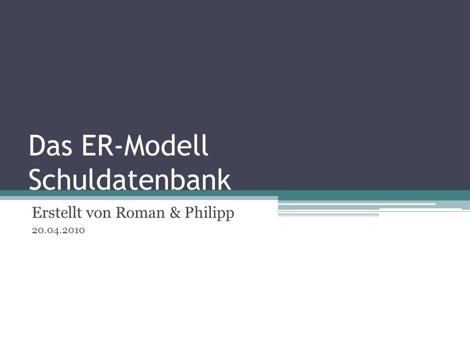 Das ER-Modell Schuldatenbank Erstellt von Roman & Philipp 20.04.2010